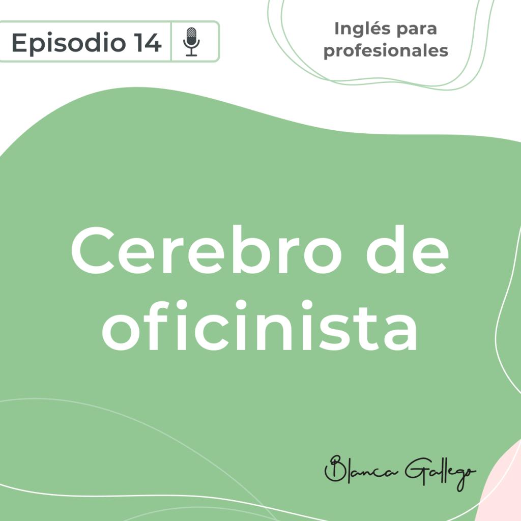Cerebro de oficinista. Episodio 14 del pódcast Inglés para profesionales, de Blanca Gallego.